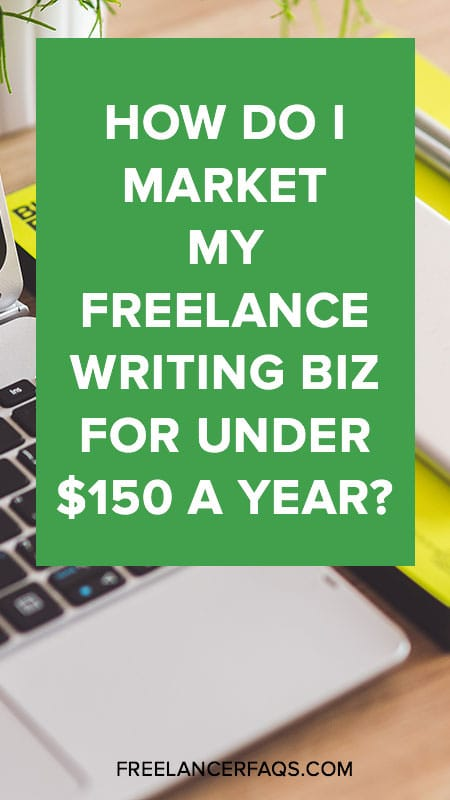 How Do I Market My Freelance Writing Biz For Under $150 A Year?